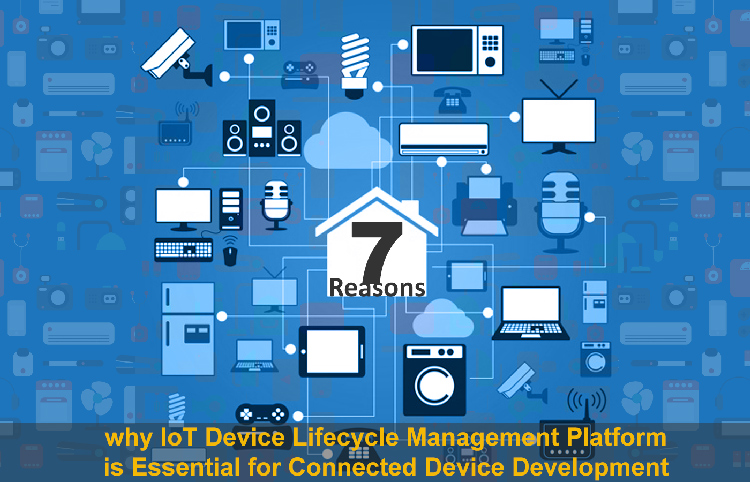 7 Reasons Why Iot Device Lifecycle Management Platform Is